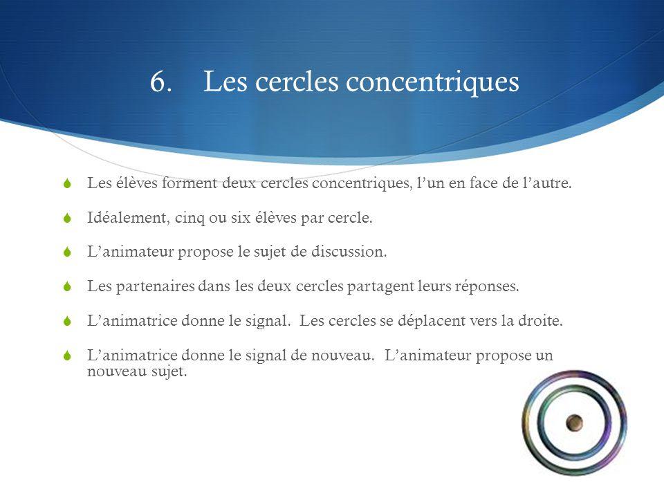 6. Les cercles concentriques  Les élèves forment deux cercles concentriques, l'un en face de l'autre.  Idéalement, cinq ou six élèves par cercle. 