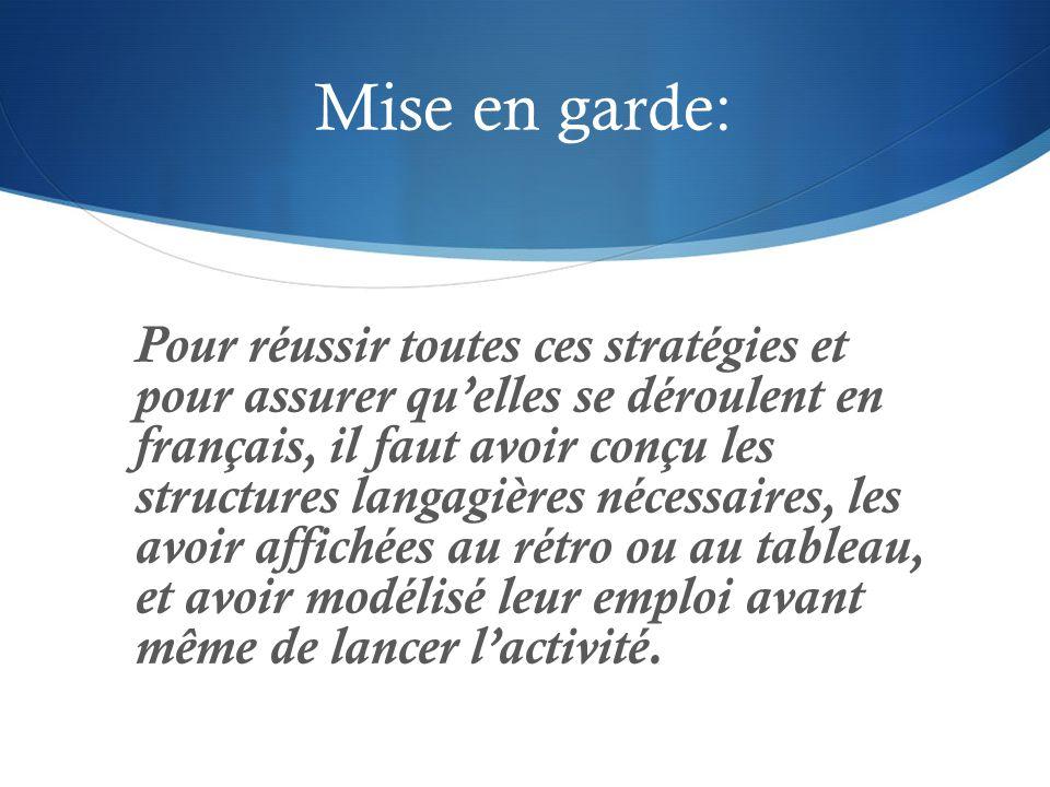 Mise en garde: Pour réussir toutes ces stratégies et pour assurer qu'elles se déroulent en français, il faut avoir conçu les structures langagières né