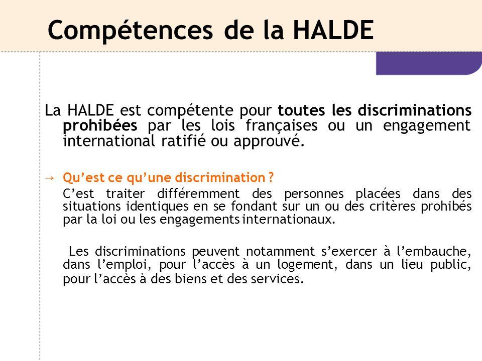 Compétences de la HALDE La HALDE est compétente pour toutes les discriminations prohibées par les lois françaises ou un engagement international ratif