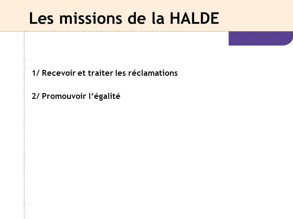Les missions de la HALDE 1/ Recevoir et traiter les réclamations 2/ Promouvoir l'égalité