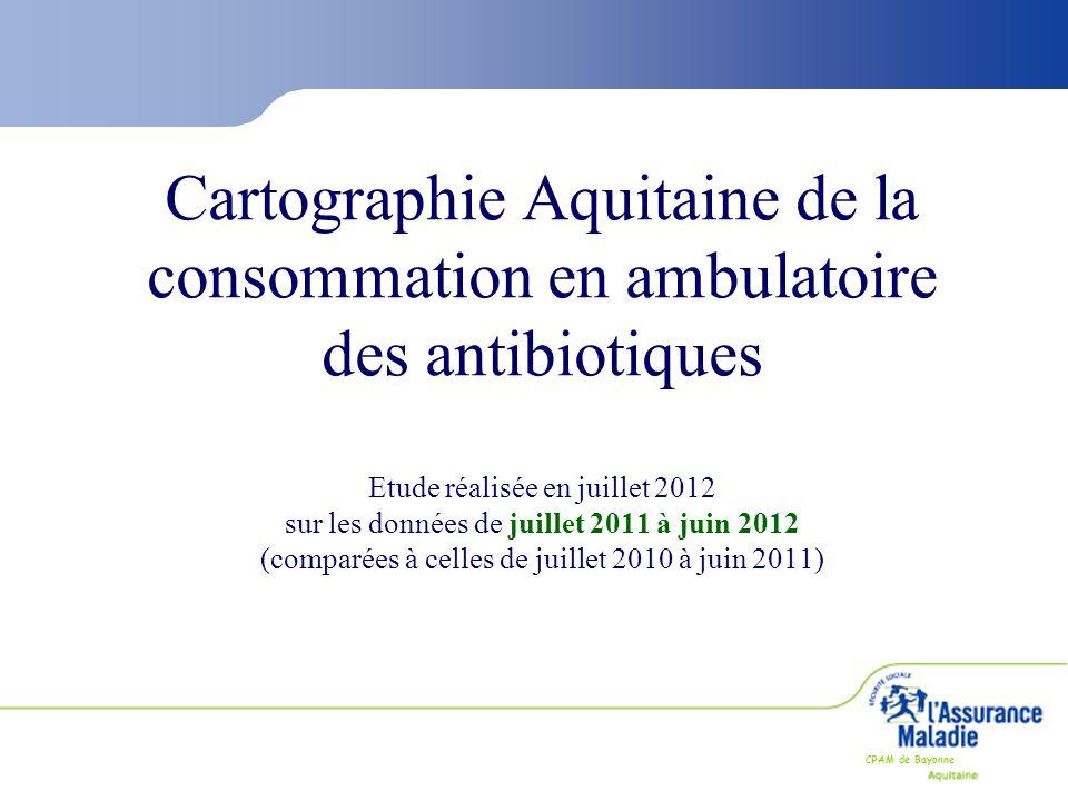 CPAM de Bayonne Cartographie Aquitaine de la consommation en ambulatoire des antibiotiques Etude réalisée en juillet 2012 sur les données de juillet 2