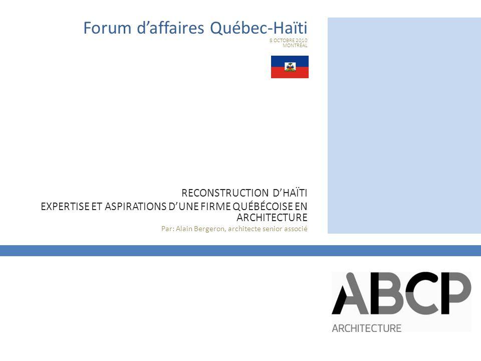 1987 Fondation de la firme 1995 Ouverture d'une place d'affaires à Montréal 1999 Premier projet à l'étranger – Indonésie 2001 Construction de l'Ambassade du Canada à Port-au- Prince 2002 Ouverture d'une place d'affaires à Québec 2003 Construction d'un campus académique à Shenyang, République Populaire de Chine 2010 Construction du Pavillon du Canada à Shanghaï Forum d'affaires Québec - Haïti HISTORIQUE DE LA FIRME ABCP et ses collaborateurs ont construit dans 7 pays étrangers