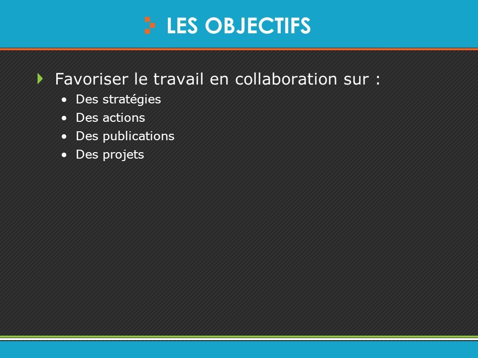 LES OBJECTIFS Favoriser le travail en collaboration sur : Des stratégies Des actions Des publications Des projets