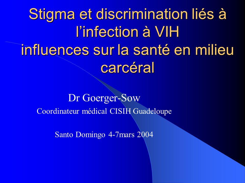 Stigma et discrimination liés à l'infection à VIH influences sur la santé en milieu carcéral Dr Goerger-Sow Coordinateur médical CISIH Guadeloupe Sant
