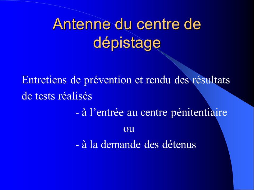 Antenne du centre de dépistage Entretiens de prévention et rendu des résultats de tests réalisés - à l'entrée au centre pénitentiaire ou - à la demand