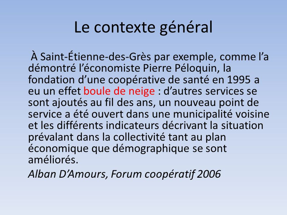 Le contexte général À Saint-Étienne-des-Grès par exemple, comme l'a démontré l'économiste Pierre Péloquin, la fondation d'une coopérative de santé en