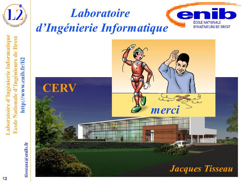 12 tisseau@enib.fr Laboratoire d'Ingénierie Informatique Ecole Nationale d'Ingénieurs de Brest http://www.enib.fr/li2 Laboratoire d'Ingénierie Informatique CERV Jacques Tisseau merci