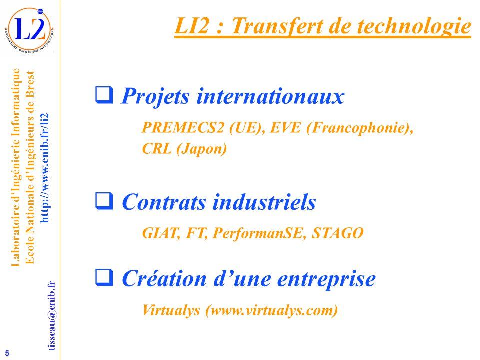 5 tisseau@enib.fr Laboratoire d'Ingénierie Informatique Ecole Nationale d'Ingénieurs de Brest http://www.enib.fr/li2 LI2 : Transfert de technologie  Projets internationaux PREMECS2 (UE), EVE (Francophonie), CRL (Japon)  Contrats industriels GIAT, FT, PerformanSE, STAGO  Création d'une entreprise Virtualys (www.virtualys.com)