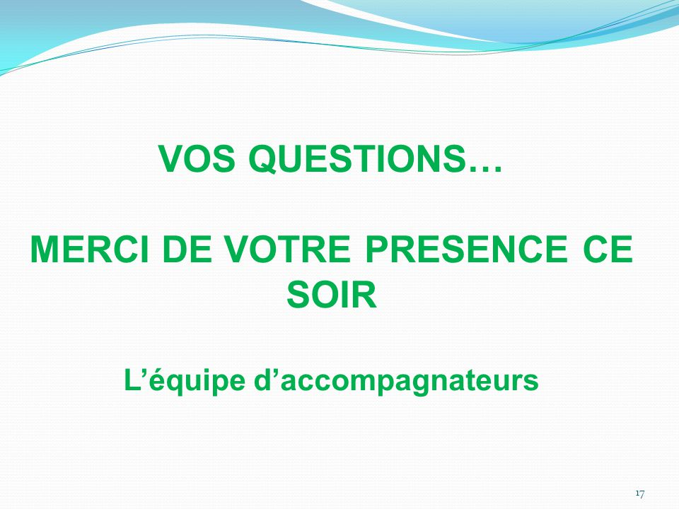 VOS QUESTIONS… MERCI DE VOTRE PRESENCE CE SOIR L'équipe d'accompagnateurs 17