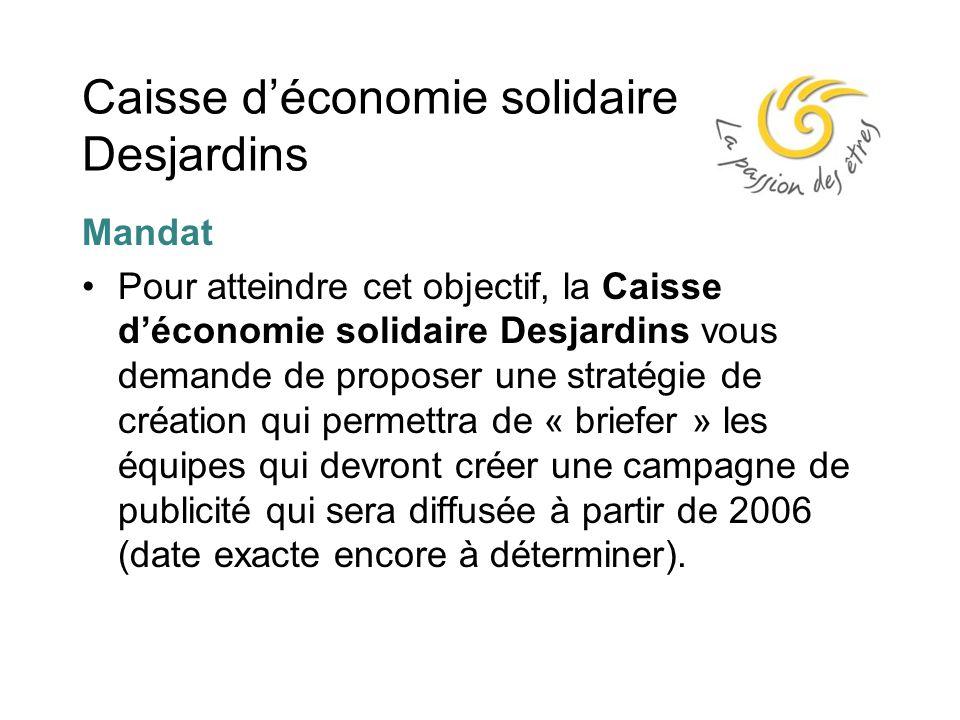 Caisse d'économie solidaire Desjardins Mandat Pour atteindre cet objectif, la Caisse d'économie solidaire Desjardins vous demande de proposer une stratégie de création qui permettra de « briefer » les équipes qui devront créer une campagne de publicité qui sera diffusée à partir de 2006 (date exacte encore à déterminer).