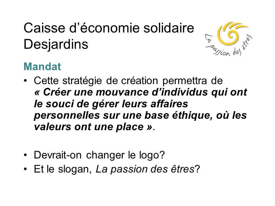 Caisse d'économie solidaire Desjardins Mandat Cette stratégie de création permettra de « Créer une mouvance d'individus qui ont le souci de gérer leurs affaires personnelles sur une base éthique, où les valeurs ont une place ».
