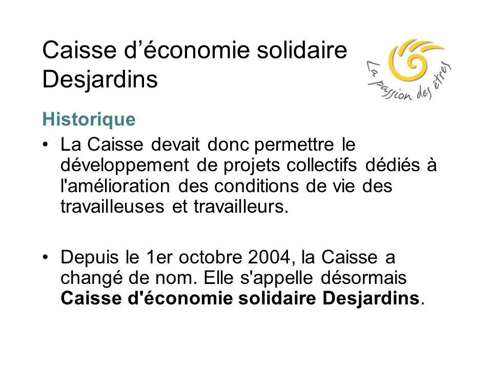 Caisse d'économie solidaire Desjardins Historique La Caisse devait donc permettre le développement de projets collectifs dédiés à l amélioration des conditions de vie des travailleuses et travailleurs.