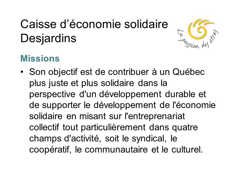 Caisse d'économie solidaire Desjardins Missions Son objectif est de contribuer à un Québec plus juste et plus solidaire dans la perspective d un développement durable et de supporter le développement de l économie solidaire en misant sur l entreprenariat collectif tout particulièrement dans quatre champs d activité, soit le syndical, le coopératif, le communautaire et le culturel.