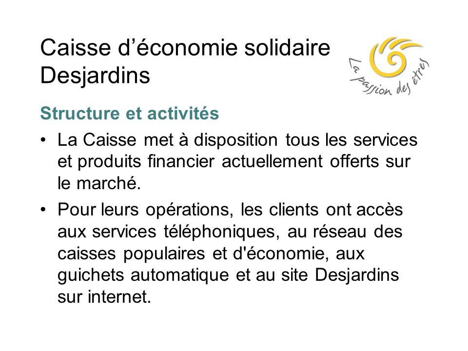 Caisse d'économie solidaire Desjardins Structure et activités La Caisse met à disposition tous les services et produits financier actuellement offerts sur le marché.