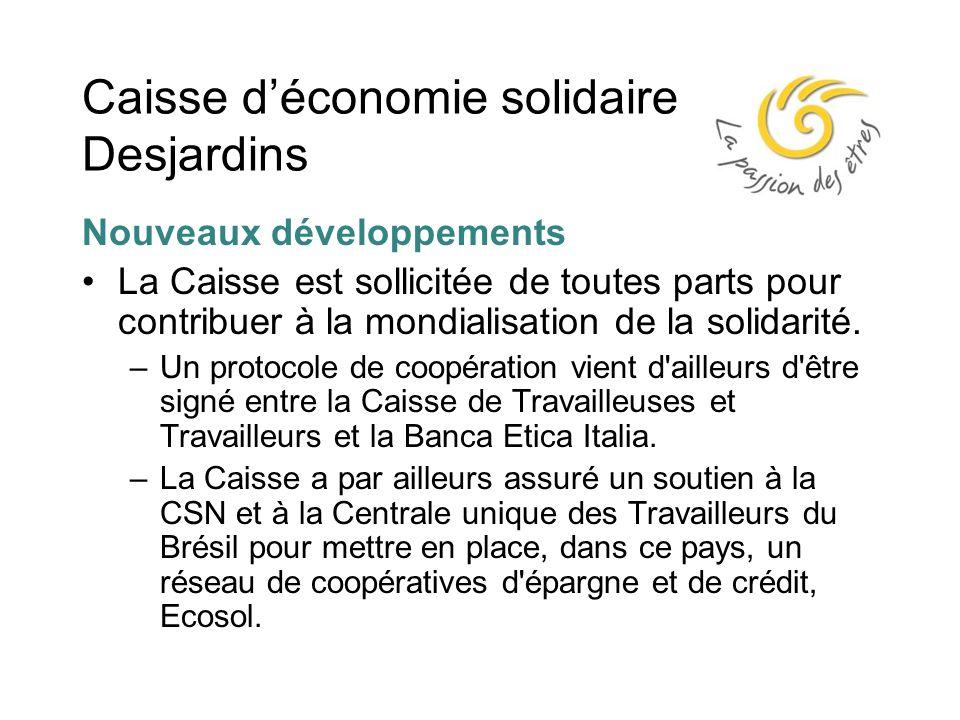 Caisse d'économie solidaire Desjardins Nouveaux développements La Caisse est sollicitée de toutes parts pour contribuer à la mondialisation de la solidarité.