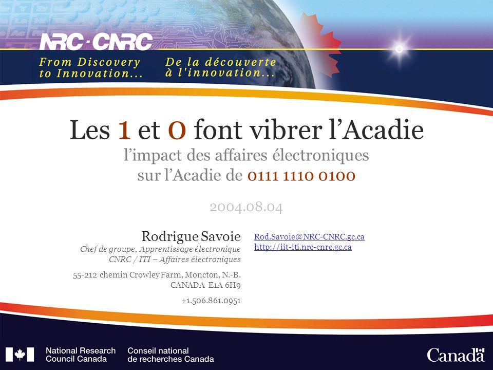 Rod.Savoie@NRC-CNRC.gc.ca http://iit-iti.nrc-cnrc.gc.ca Les 1 et 0 font vibrer l'Acadie l'impact des affaires électroniques sur l'Acadie de 0111 1110 0100 2004.08.04 Rodrigue Savoie Chef de groupe, Apprentissage électronique CNRC / ITI – Affaires électroniques 55-212 chemin Crowley Farm, Moncton, N.-B.