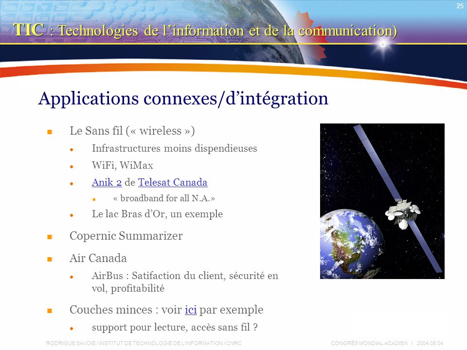 RODRIGUE SAVOIE / INSTITUT DE TECHNOLOGIE DE L'INFORMATION / CNRC 25 CONGRÈS MONDIAL ACADIEN / 2004.08.04 Applications connexes/d'intégration Le Sans fil (« wireless ») Infrastructures moins dispendieuses WiFi, WiMax Anik 2 de Telesat Canada Anik 2Telesat Canada « broadband for all N.A.» Le lac Bras d'Or, un exemple Copernic Summarizer Air Canada AirBus : Satifaction du client, sécurité en vol, profitabilité Couches minces : voir ici par exempleici support pour lecture, accès sans fil .