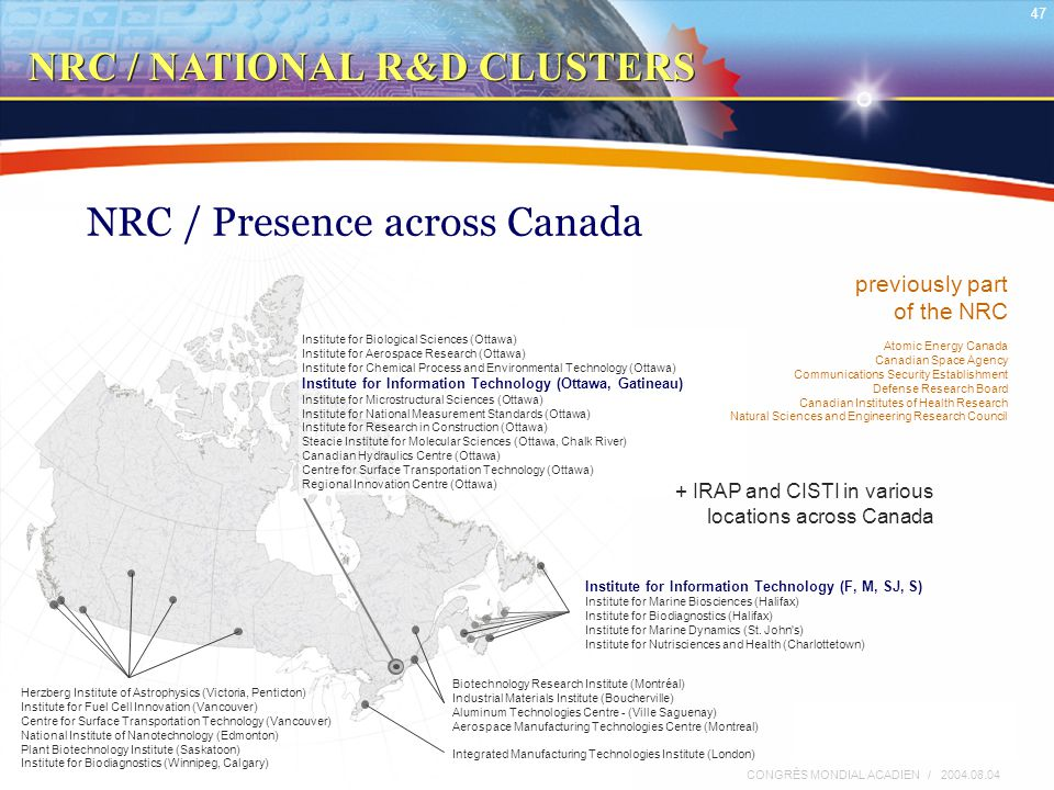 RODRIGUE SAVOIE / INSTITUT DE TECHNOLOGIE DE L'INFORMATION / CNRC 47 CONGRÈS MONDIAL ACADIEN / 2004.08.04 NRC / Presence across Canada Herzberg Institute of Astrophysics (Victoria, Penticton) Institute for Fuel Cell Innovation (Vancouver) Centre for Surface Transportation Technology (Vancouver) National Institute of Nanotechnology (Edmonton) Plant Biotechnology Institute (Saskatoon) Institute for Biodiagnostics (Winnipeg, Calgary) Biotechnology Research Institute (Montréal) Industrial Materials Institute (Boucherville) Aluminum Technologies Centre - (Ville Saguenay) Aerospace Manufacturing Technologies Centre (Montreal) Integrated Manufacturing Technologies Institute (London) Institute for Biological Sciences (Ottawa) Institute for Aerospace Research (Ottawa) Institute for Chemical Process and Environmental Technology (Ottawa) Institute for Information Technology (Ottawa, Gatineau) Institute for Microstructural Sciences (Ottawa) Institute for National Measurement Standards (Ottawa) Institute for Research in Construction (Ottawa) Steacie Institute for Molecular Sciences (Ottawa, Chalk River) Canadian Hydraulics Centre (Ottawa) Centre for Surface Transportation Technology (Ottawa) Regional Innovation Centre (Ottawa) Institute for Information Technology (F, M, SJ, S) Institute for Marine Biosciences (Halifax) Institute for Biodiagnostics (Halifax) Institute for Marine Dynamics (St.