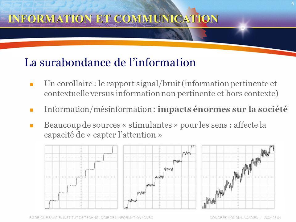 RODRIGUE SAVOIE / INSTITUT DE TECHNOLOGIE DE L'INFORMATION / CNRC 5 CONGRÈS MONDIAL ACADIEN / 2004.08.04 La surabondance de l'information Un corollaire : le rapport signal/bruit (information pertinente et contextuelle versus information non pertinente et hors contexte) Information/mésinformation : impacts énormes sur la société Beaucoup de sources « stimulantes » pour les sens : affecte la capacité de « capter l'attention » INFORMATION ET COMMUNICATION
