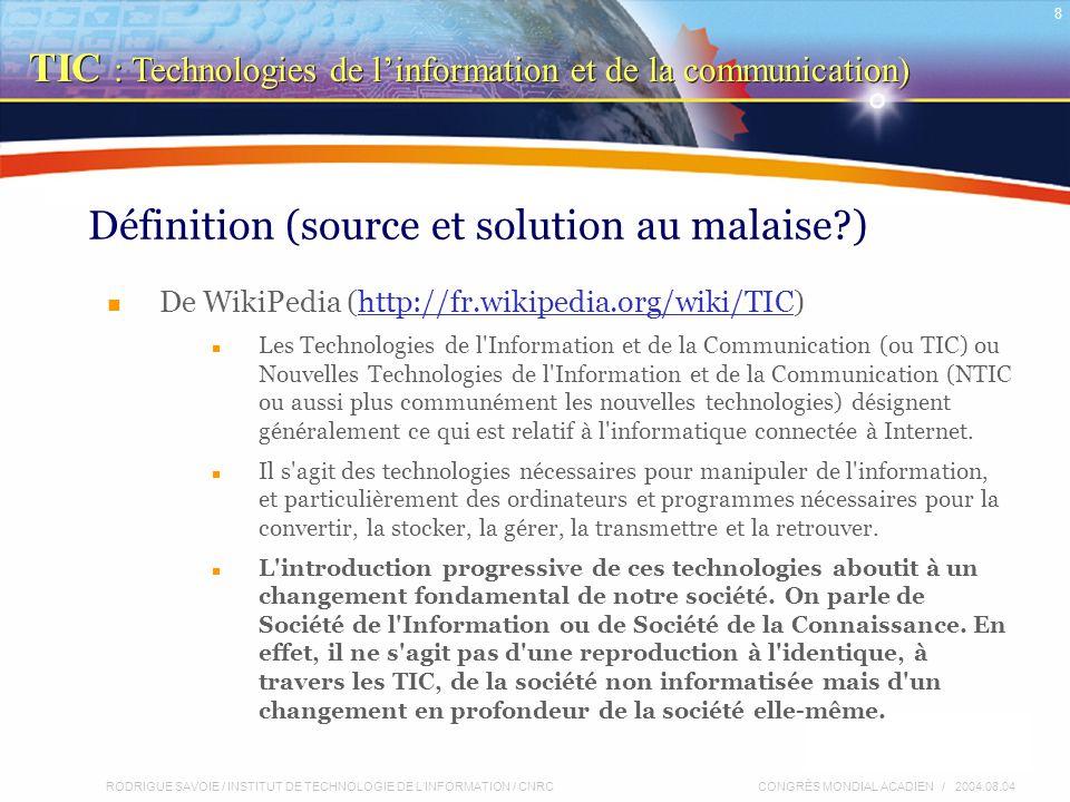 RODRIGUE SAVOIE / INSTITUT DE TECHNOLOGIE DE L'INFORMATION / CNRC 8 CONGRÈS MONDIAL ACADIEN / 2004.08.04 Définition (source et solution au malaise ) De WikiPedia (http://fr.wikipedia.org/wiki/TIC)http://fr.wikipedia.org/wiki/TIC Les Technologies de l Information et de la Communication (ou TIC) ou Nouvelles Technologies de l Information et de la Communication (NTIC ou aussi plus communément les nouvelles technologies) désignent généralement ce qui est relatif à l informatique connectée à Internet.