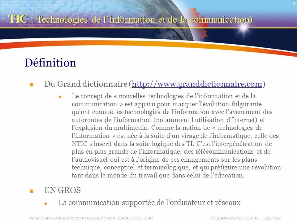 RODRIGUE SAVOIE / INSTITUT DE TECHNOLOGIE DE L'INFORMATION / CNRC 9 CONGRÈS MONDIAL ACADIEN / 2004.08.04 Définition Du Grand dictionnaire (http://www.granddictionnaire.com)http://www.granddictionnaire.com Le concept de « nouvelles technologies de l information et de la communication » est apparu pour marquer l évolution fulgurante qu ont connue les technologies de l information avec l avènement des autoroutes de l information (notamment l utilisation d Internet) et l explosion du multimédia.
