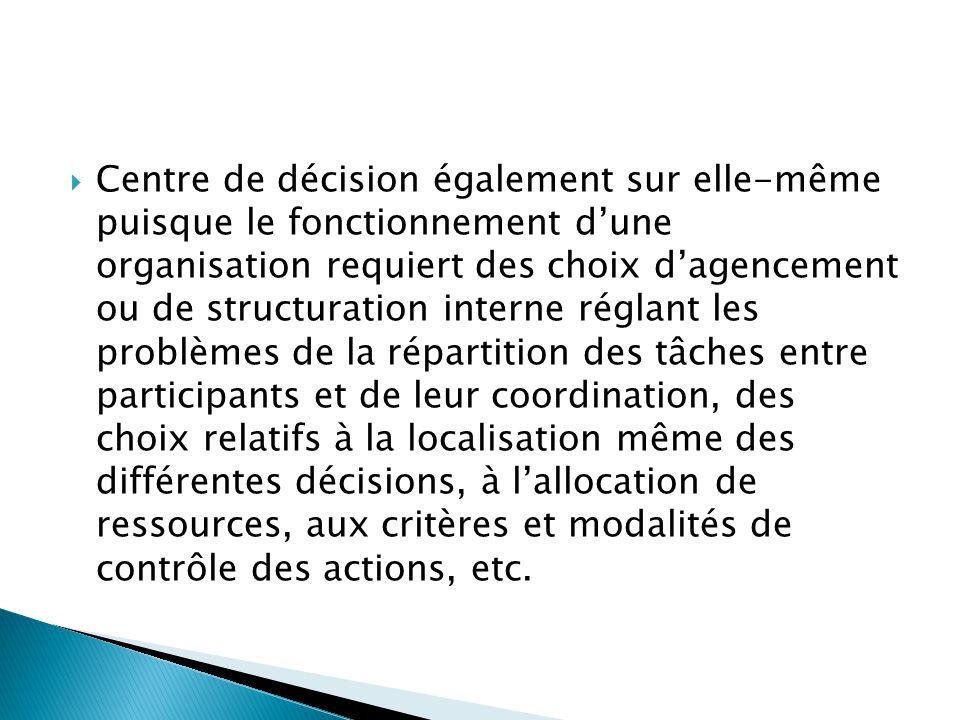  Centre de décision également sur elle-même puisque le fonctionnement d'une organisation requiert des choix d'agencement ou de structuration interne