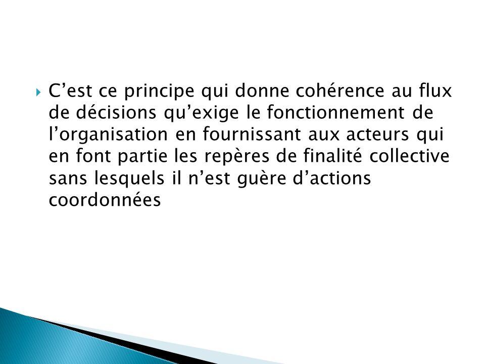  C'est ce principe qui donne cohérence au flux de décisions qu'exige le fonctionnement de l'organisation en fournissant aux acteurs qui en font parti