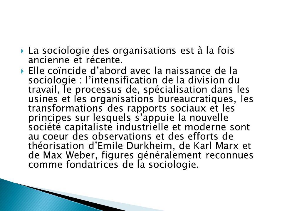  La sociologie des organisations est à la fois ancienne et récente.  Elle coïncide d'abord avec la naissance de la sociologie : l'intensification de