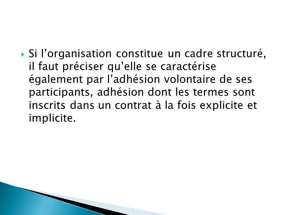 Si l'organisation constitue un cadre structuré, il faut préciser qu'elle se caractérise également par l'adhésion volontaire de ses participants, adhésion dont les termes sont inscrits dans un contrat à la fois explicite et implicite.