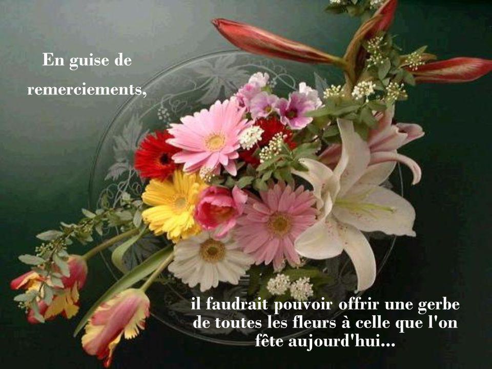 En guise de remerciements, il faudrait pouvoir offrir une gerbe de toutes les fleurs à celle que l on fête aujourd hui...