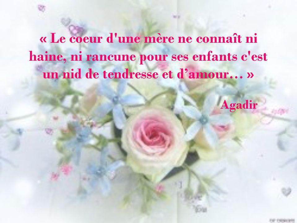 « Le coeur d une mère ne connaît ni haine, ni rancune pour ses enfants c est un nid de tendresse et d'amour… » Agadir