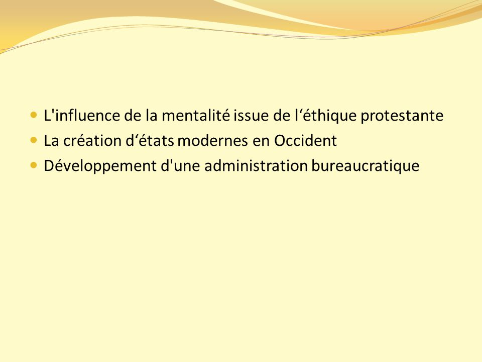 L influence de la mentalité issue de l'éthique protestante La création d'états modernes en Occident Développement d une administration bureaucratique