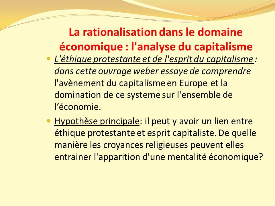 La rationalisation dans le domaine économique : l analyse du capitalisme L éthique protestante et de l esprit du capitalisme : dans cette ouvrage weber essaye de comprendre l avènement du capitalisme en Europe et la domination de ce systeme sur l ensemble de l'économie.