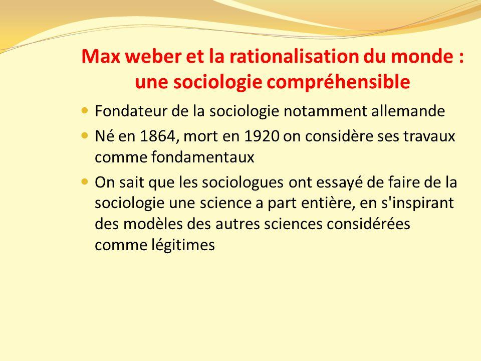 Max weber et la rationalisation du monde : une sociologie compréhensible Fondateur de la sociologie notamment allemande Né en 1864, mort en 1920 on considère ses travaux comme fondamentaux On sait que les sociologues ont essayé de faire de la sociologie une science a part entière, en s inspirant des modèles des autres sciences considérées comme légitimes