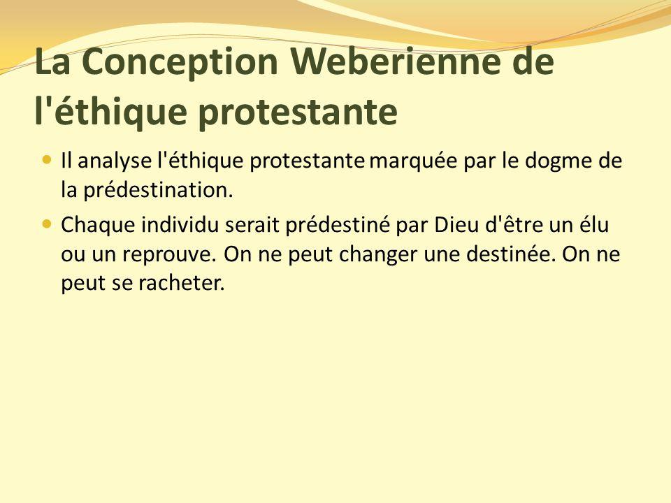 La Conception Weberienne de l éthique protestante Il analyse l éthique protestante marquée par le dogme de la prédestination.