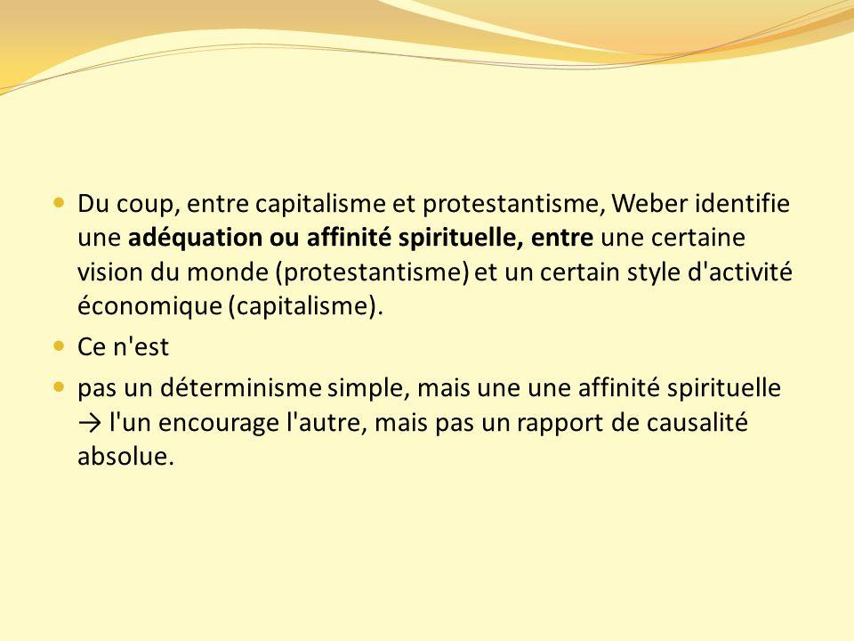 Du coup, entre capitalisme et protestantisme, Weber identifie une adéquation ou affinité spirituelle, entre une certaine vision du monde (protestantisme) et un certain style d activité économique (capitalisme).