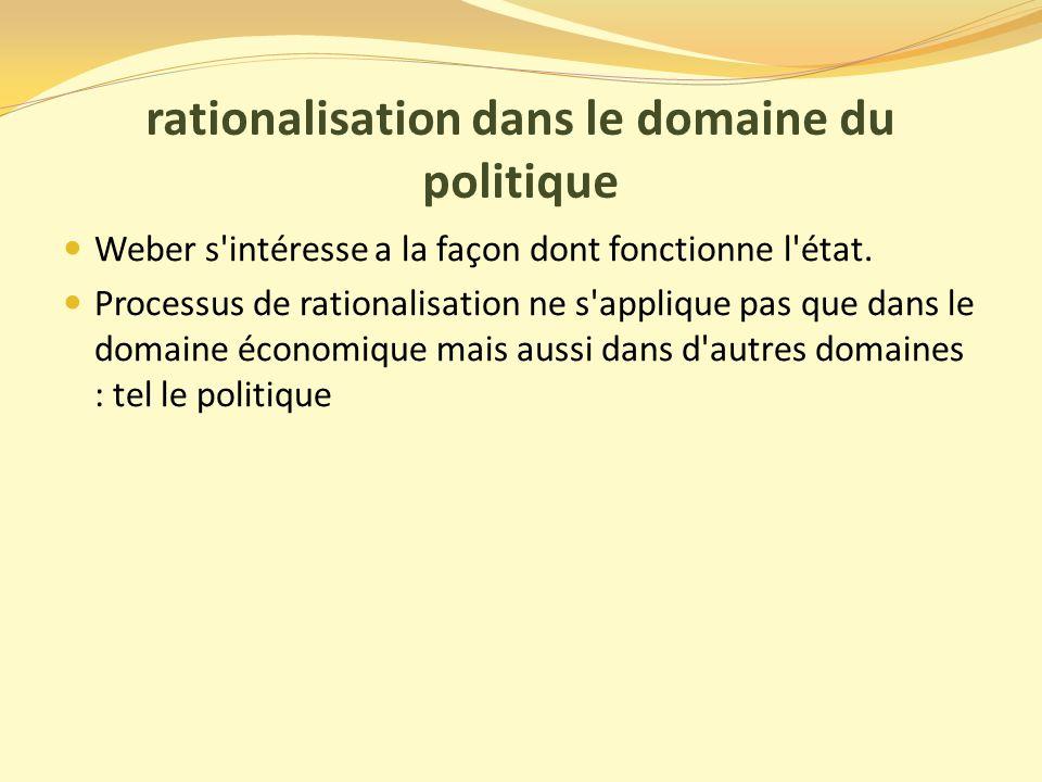 rationalisation dans le domaine du politique Weber s intéresse a la façon dont fonctionne l état.