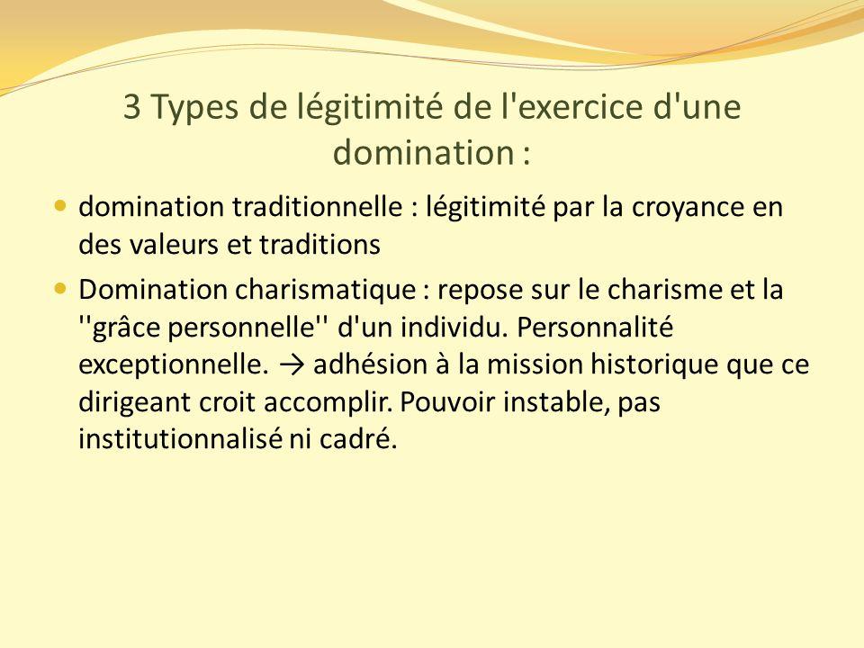3 Types de légitimité de l exercice d une domination : domination traditionnelle : légitimité par la croyance en des valeurs et traditions Domination charismatique : repose sur le charisme et la grâce personnelle d un individu.