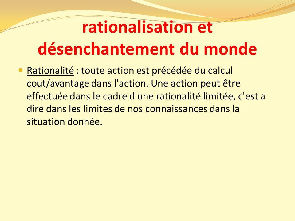 rationalisation et désenchantement du monde Rationalité : toute action est précédée du calcul cout/avantage dans l action.