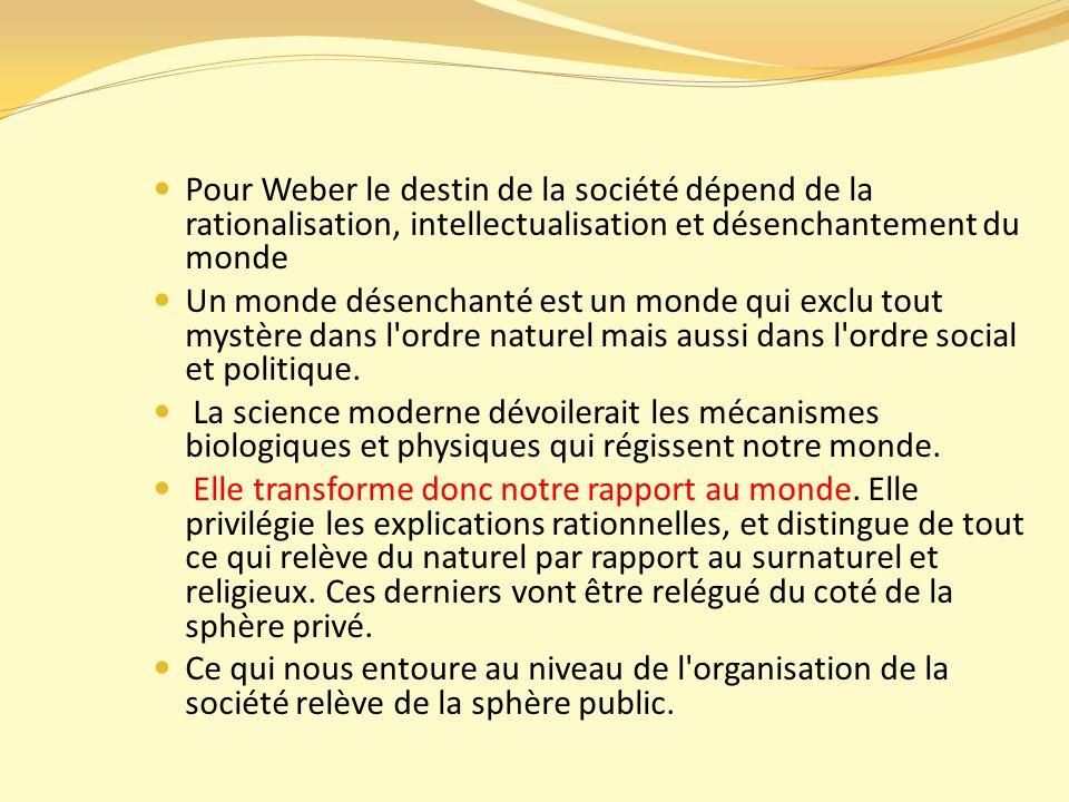 Pour Weber le destin de la société dépend de la rationalisation, intellectualisation et désenchantement du monde Un monde désenchanté est un monde qui exclu tout mystère dans l ordre naturel mais aussi dans l ordre social et politique.