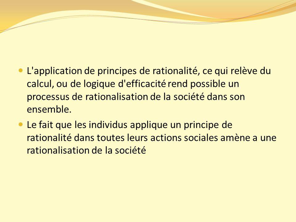 L application de principes de rationalité, ce qui relève du calcul, ou de logique d efficacité rend possible un processus de rationalisation de la société dans son ensemble.