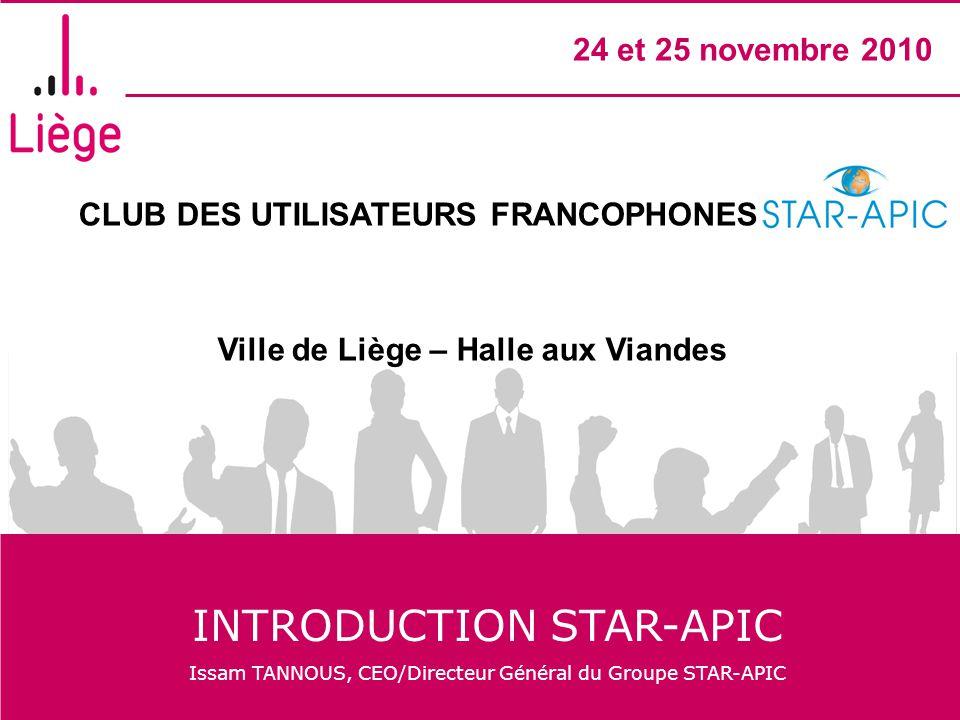 CLUB DES UTILISATEURS FRANCOPHONES STAR- APIC Ville de Liège – Halle aux Viandes 24 et 25 novembre 2010 INTRODUCTION STAR-APIC Issam TANNOUS, CEO/Dire