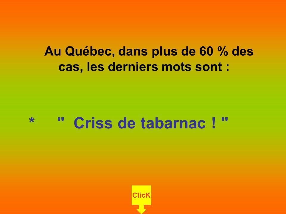 Au Saguenay / Lac St-Jean, dans plus de 80 % des cas, les derniers mots sont: * Gore le Criss de malade .