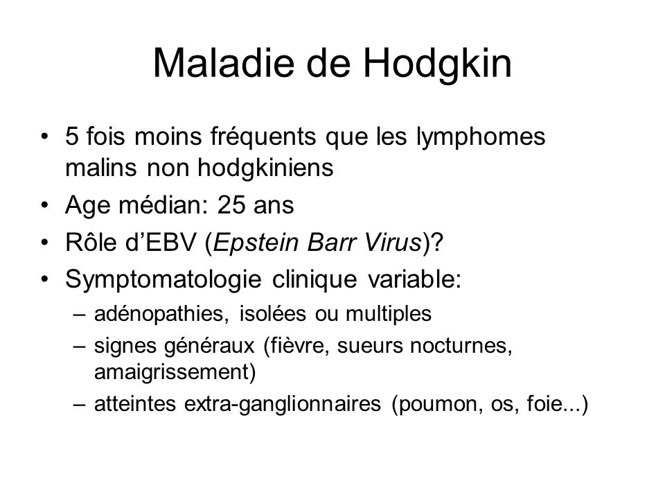 Maladie de Hodgkin 5 fois moins fréquents que les lymphomes malins non hodgkiniens Age médian: 25 ans Rôle d'EBV (Epstein Barr Virus)? Symptomatologie