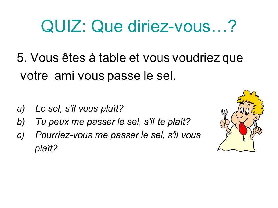 QUIZ: Que diriez-vous….5. Vous êtes à table et vous voudriez que votre ami vous passe le sel.