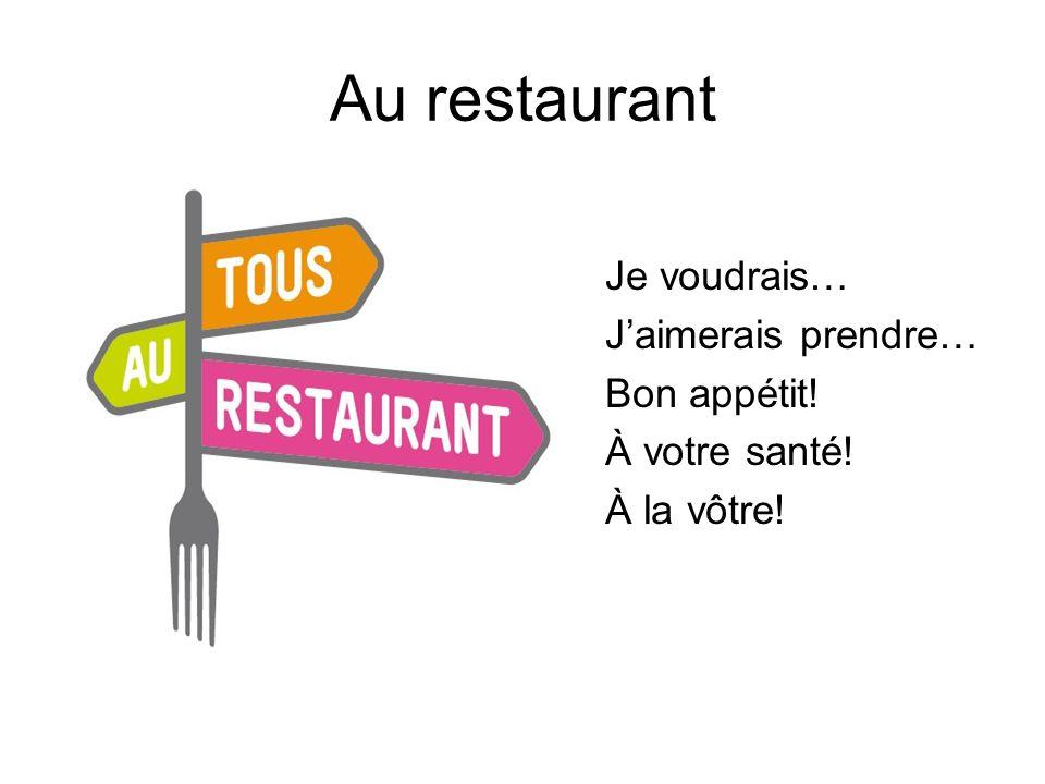 Au restaurant Je voudrais… J'aimerais prendre… Bon appétit! À votre santé! À la vôtre!