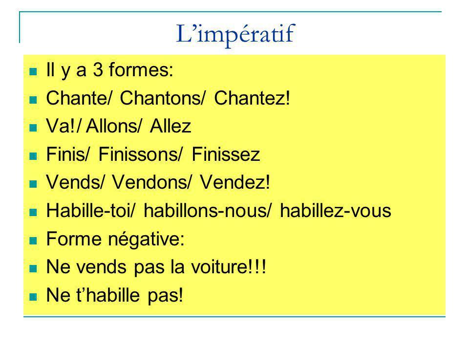 L'impératif Il y a 3 formes: Chante/ Chantons/ Chantez! Va!/ Allons/ Allez Finis/ Finissons/ Finissez Vends/ Vendons/ Vendez! Habille-toi/ habillons-n