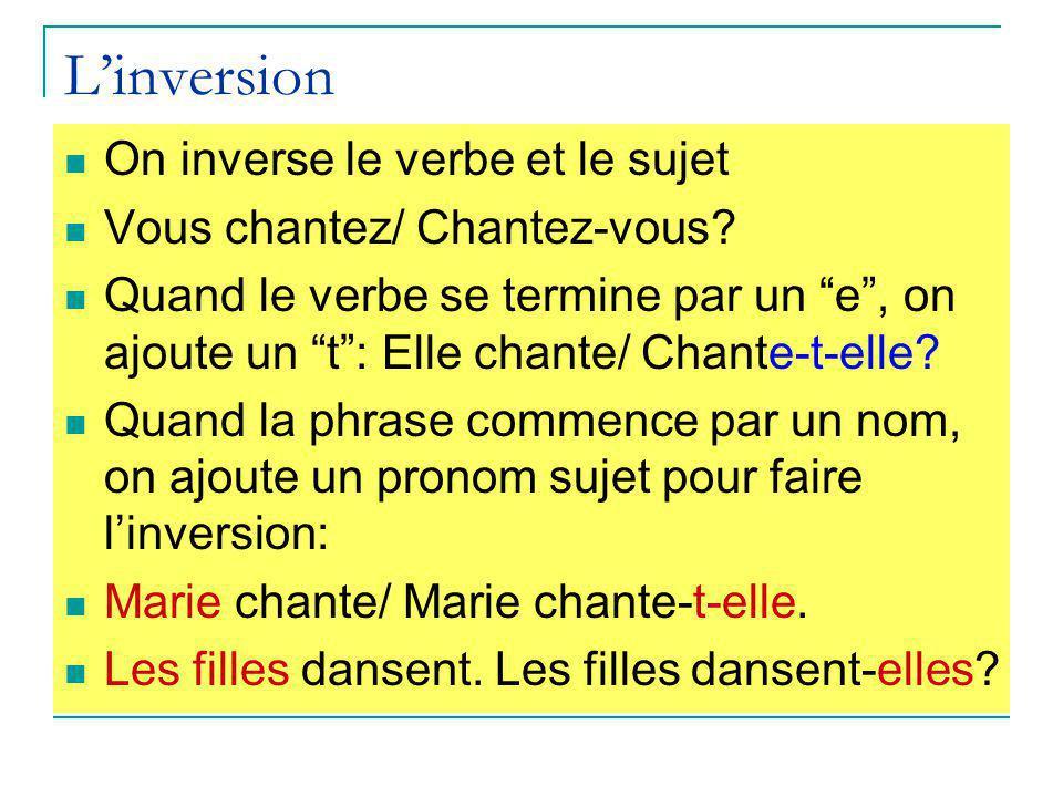 """L'inversion On inverse le verbe et le sujet Vous chantez/ Chantez-vous? Quand le verbe se termine par un """"e"""", on ajoute un """"t"""": Elle chante/ Chante-t-"""