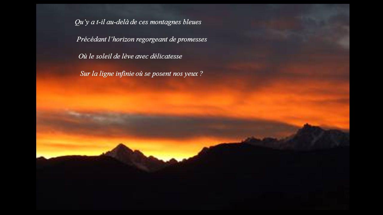 Qu'y a t-il au-delà de ces montagnes bleues Précédant l'horizon regorgeant de promesses Où le soleil de lève avec délicatesse Sur la ligne infinie où se posent nos yeux ?