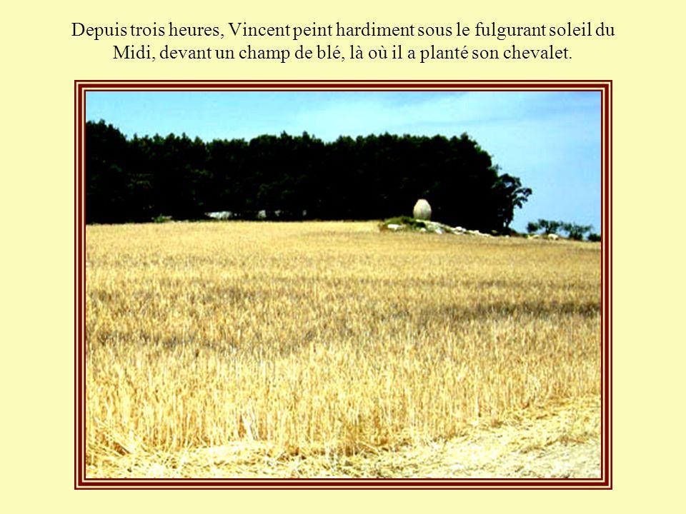 Depuis trois heures, Vincent peint hardiment sous le fulgurant soleil du Midi, devant un champ de blé, là où il a planté son chevalet.